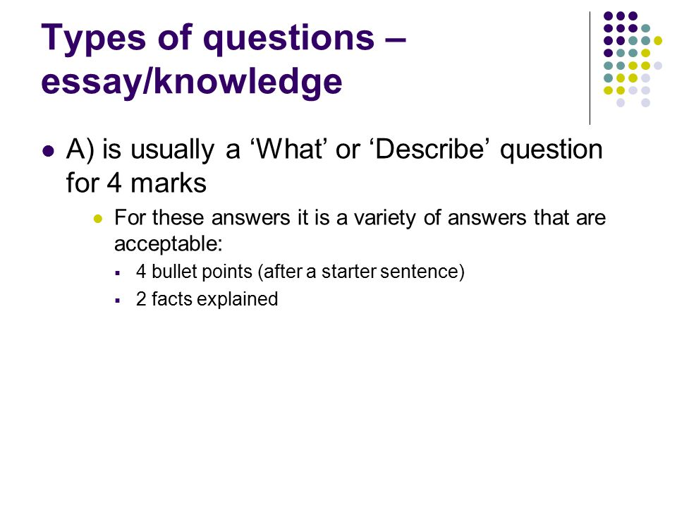 Types of questions – essay/knowledge A) is usually a 'What' or 'Describe' question for 4 marks For these answers it is a variety of answers that are acceptable:  4 bullet points (after a starter sentence)  2 facts explained