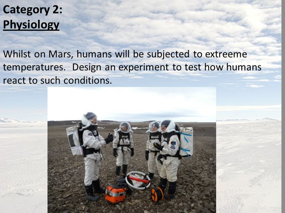 Category 2: Physiology Whilst on Mars, humans will be subjected to extreeme temperatures.