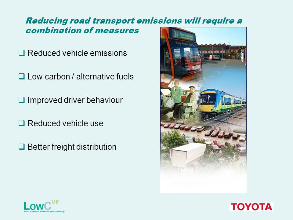 Reducing road transport emissions will require a combination of measures  Reduced vehicle emissions  Low carbon / alternative fuels  Improved driver behaviour  Reduced vehicle use  Better freight distribution
