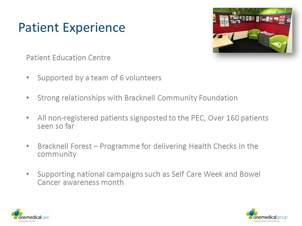 Patient Experience Patient Education Centre Supported by a team of 6 volunteers Strong relationships with Bracknell Community Foundation All non-registered patients signposted to the PEC, Over 160 patients seen so far Bracknell Forest – Programme for delivering Health Checks in the community Supporting national campaigns such as Self Care Week and Bowel Cancer awareness month