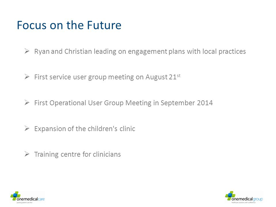  Ryan and Christian leading on engagement plans with local practices  First service user group meeting on August 21 st  First Operational User Group Meeting in September 2014  Expansion of the children s clinic  Training centre for clinicians