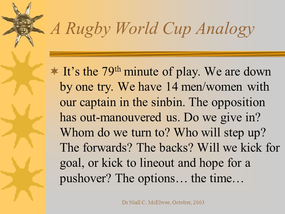 Dr Niall C. McElwee, October, 2003 A Rugby World Cup Analogy  It's the 79 th minute of play.