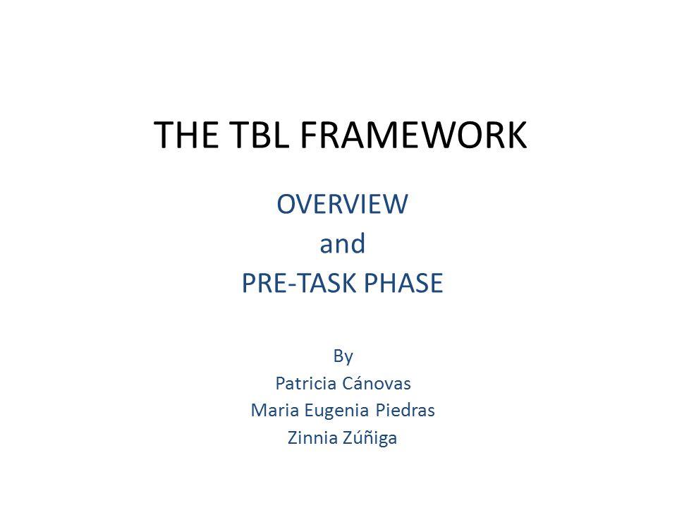 THE TBL FRAMEWORK OVERVIEW and PRE-TASK PHASE By Patricia Cánovas Maria Eugenia Piedras Zinnia Zúñiga