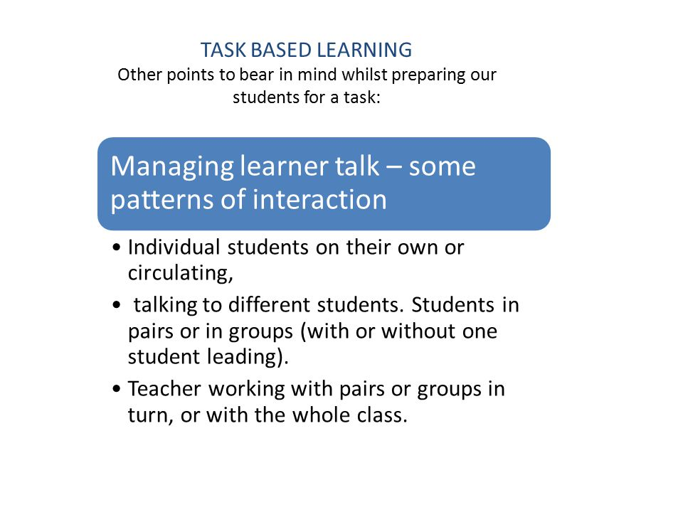 TASK BASED LEARNING Other points to bear in mind whilst preparing our students for a task: Managing learner talk – some patterns of interaction Individual students on their own or circulating, talking to different students.