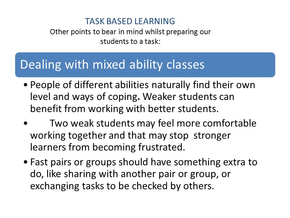 TASK BASED LEARNING Other points to bear in mind whilst preparing our students to a task: Dealing with mixed ability classes People of different abilities naturally find their own level and ways of coping.
