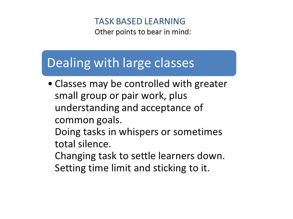 TASK BASED LEARNING Other points to bear in mind: Dealing with large classes Classes may be controlled with greater small group or pair work, plus understanding and acceptance of common goals.