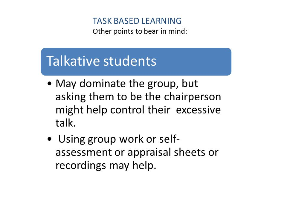 Deal TASK BASED LEARNING Other points to bear in mind: Talkative students May dominate the group, but asking them to be the chairperson might help control their excessive talk.