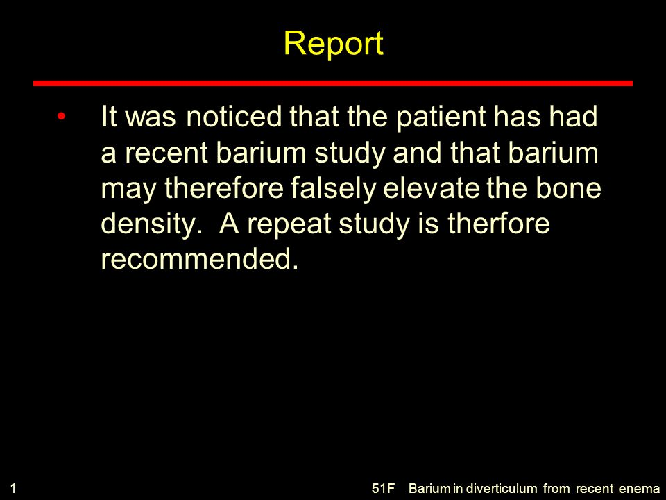Report It was noticed that the patient has had a recent barium study and that barium may therefore falsely elevate the bone density. A repeat study is