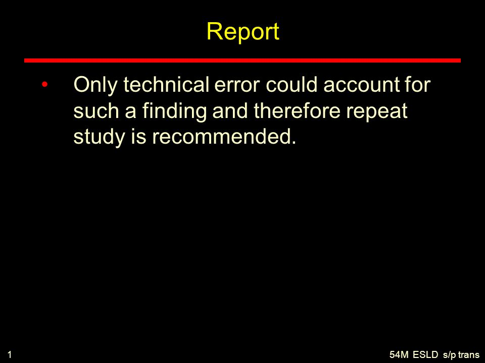 Report Only technical error could account for such a finding and therefore repeat study is recommended. 154M ESLD s/p trans