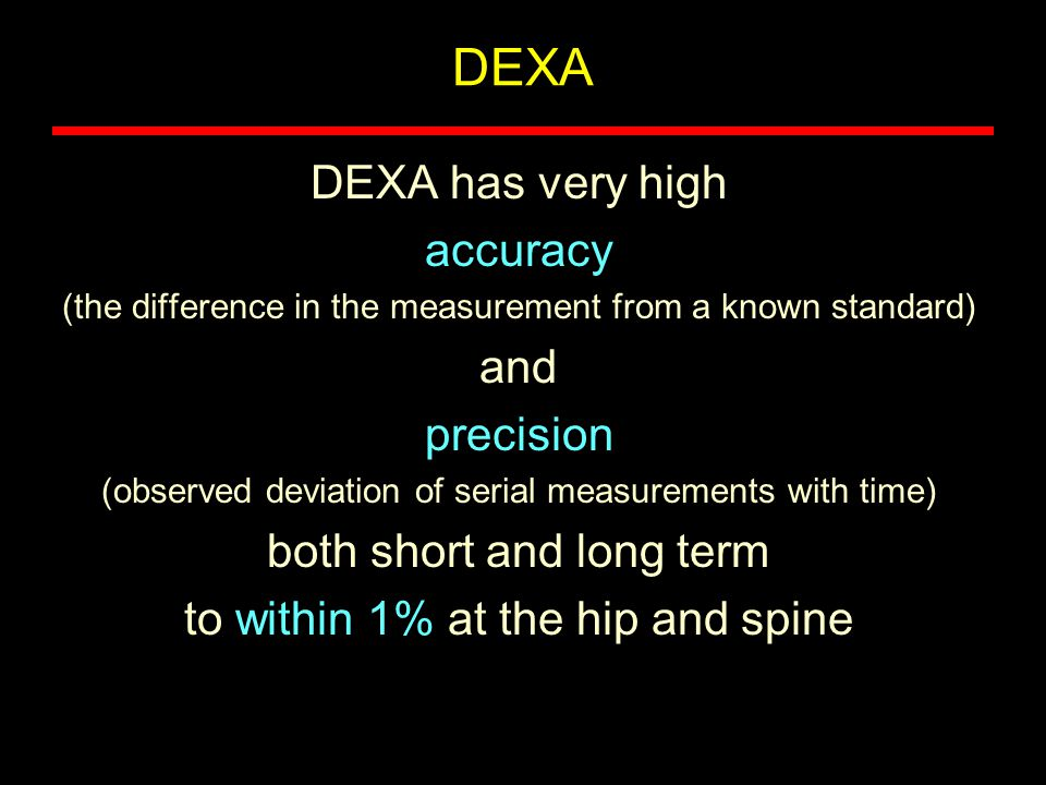 DEXA has very high accuracy (the difference in the measurement from a known standard) and precision (observed deviation of serial measurements with ti