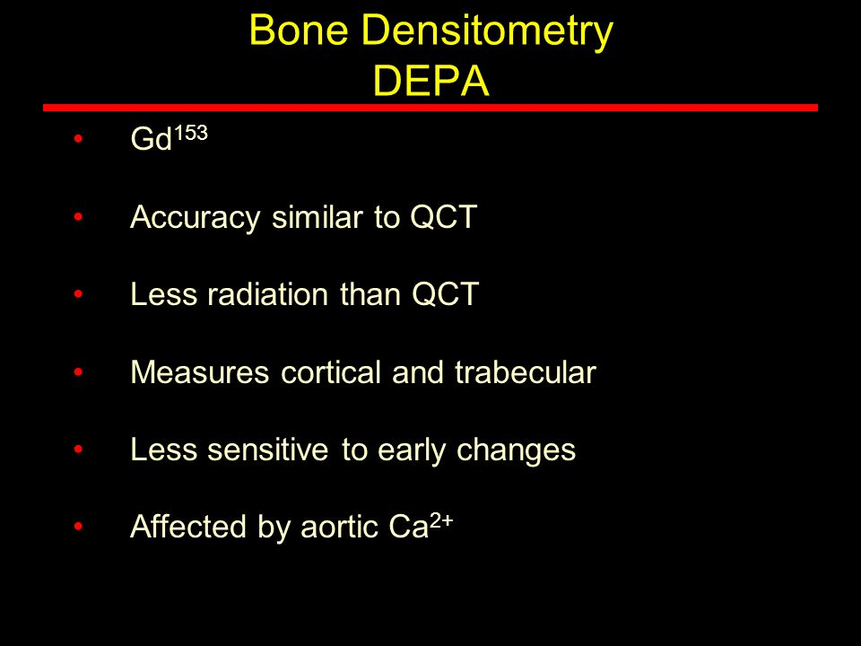 Bone Densitometry DEPA Gd 153 Accuracy similar to QCT Less radiation than QCT Measures cortical and trabecular Less sensitive to early changes Affecte