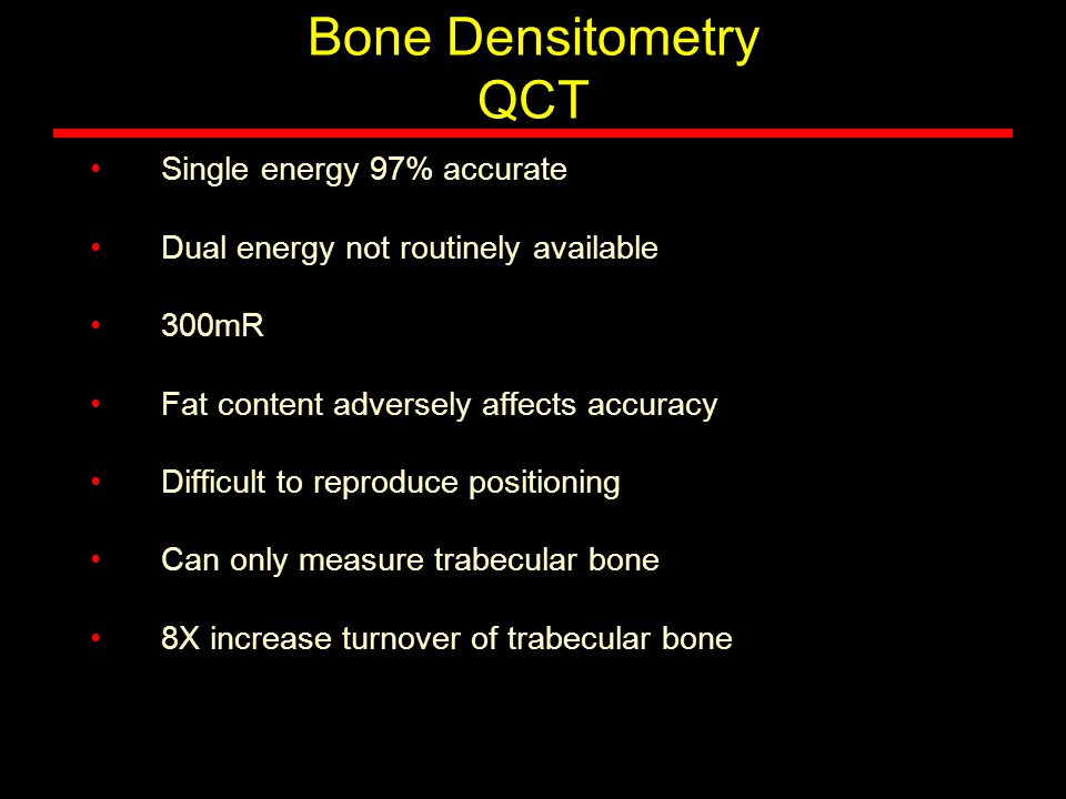 Bone Densitometry QCT Single energy 97% accurate Dual energy not routinely available 300mR Fat content adversely affects accuracy Difficult to reprodu