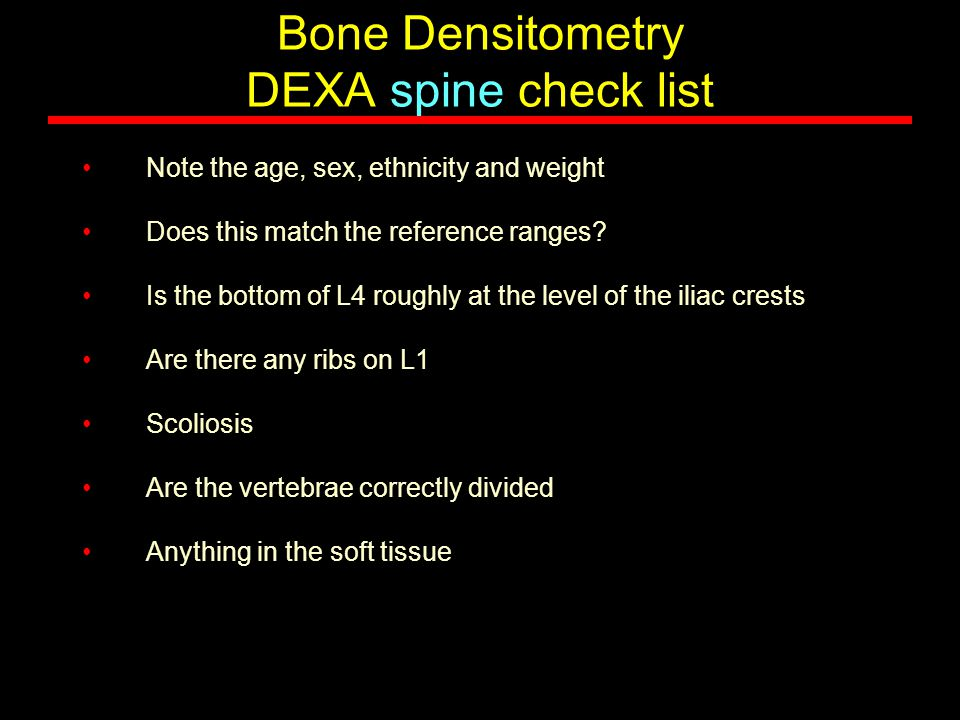 Bone Densitometry DEXA spine check list Note the age, sex, ethnicity and weight Does this match the reference ranges? Is the bottom of L4 roughly at t