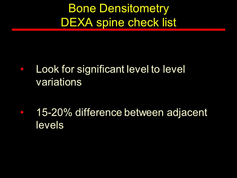 Bone Densitometry DEXA spine check list Look for significant level to level variations 15-20% difference between adjacent levels