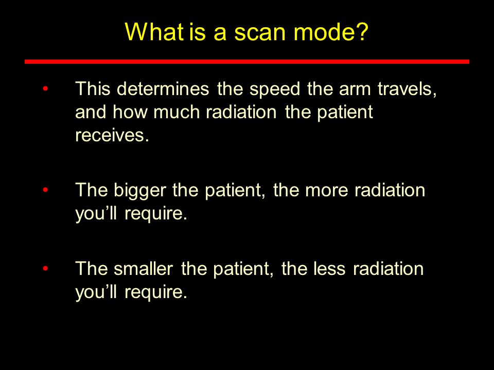 What is a scan mode? This determines the speed the arm travels, and how much radiation the patient receives. The bigger the patient, the more radiatio