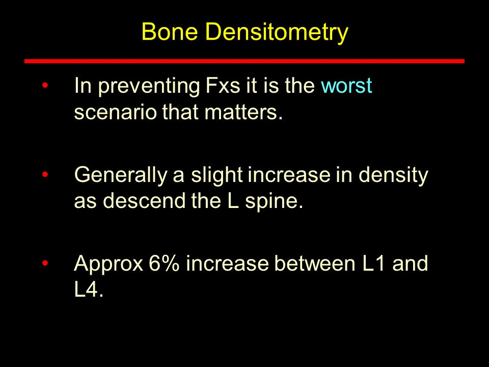 Bone Densitometry In preventing Fxs it is the worst scenario that matters. Generally a slight increase in density as descend the L spine. Approx 6% in