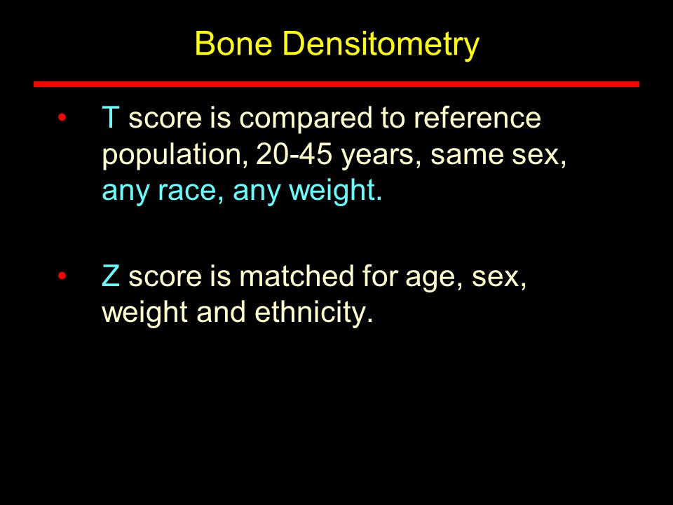 Bone Densitometry T score is compared to reference population, 20-45 years, same sex, any race, any weight. Z score is matched for age, sex, weight an