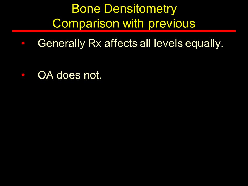 Bone Densitometry Comparison with previous Generally Rx affects all levels equally. OA does not.