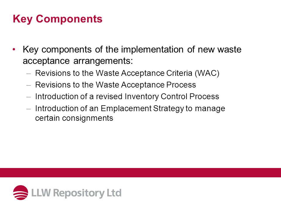 Key Components Key components of the implementation of new waste acceptance arrangements: –Revisions to the Waste Acceptance Criteria (WAC) –Revisions to the Waste Acceptance Process –Introduction of a revised Inventory Control Process –Introduction of an Emplacement Strategy to manage certain consignments