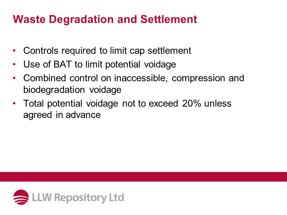 Waste Degradation and Settlement Controls required to limit cap settlement Use of BAT to limit potential voidage Combined control on inaccessible, compression and biodegradation voidage Total potential voidage not to exceed 20% unless agreed in advance
