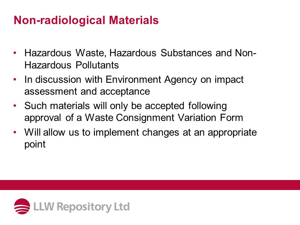 Non-radiological Materials Hazardous Waste, Hazardous Substances and Non- Hazardous Pollutants In discussion with Environment Agency on impact assessment and acceptance Such materials will only be accepted following approval of a Waste Consignment Variation Form Will allow us to implement changes at an appropriate point