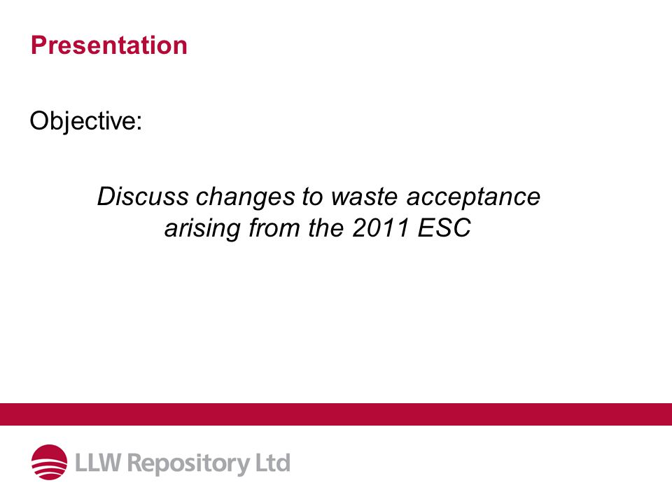 Presentation Objective: Discuss changes to waste acceptance arising from the 2011 ESC