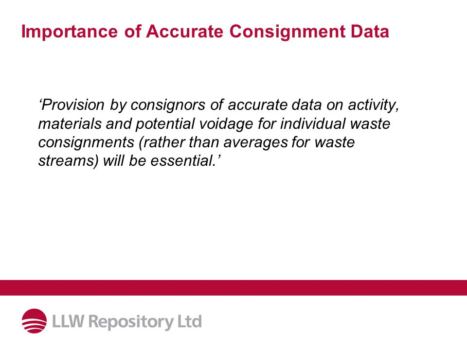 Importance of Accurate Consignment Data 'Provision by consignors of accurate data on activity, materials and potential voidage for individual waste consignments (rather than averages for waste streams) will be essential.'