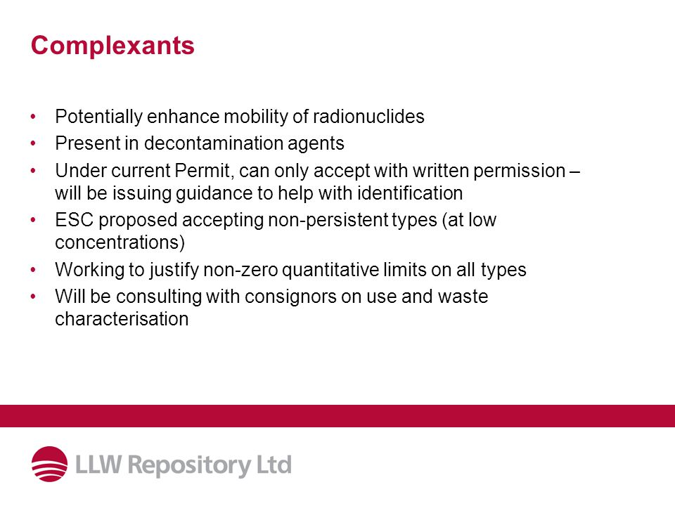 Complexants Potentially enhance mobility of radionuclides Present in decontamination agents Under current Permit, can only accept with written permission – will be issuing guidance to help with identification ESC proposed accepting non-persistent types (at low concentrations) Working to justify non-zero quantitative limits on all types Will be consulting with consignors on use and waste characterisation