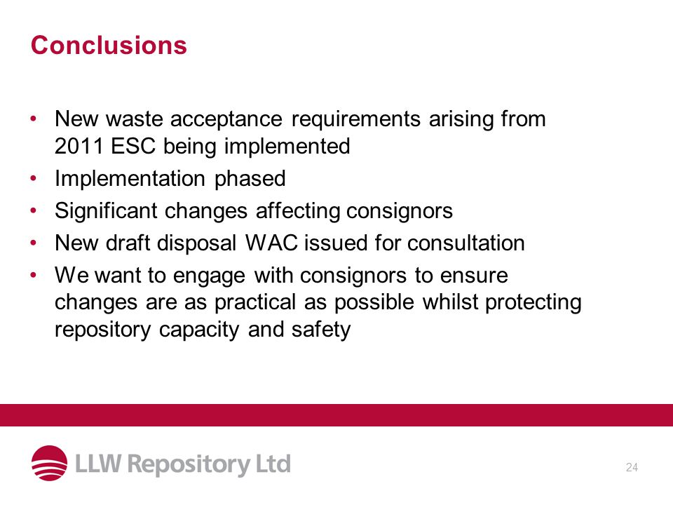 Conclusions New waste acceptance requirements arising from 2011 ESC being implemented Implementation phased Significant changes affecting consignors New draft disposal WAC issued for consultation We want to engage with consignors to ensure changes are as practical as possible whilst protecting repository capacity and safety 24