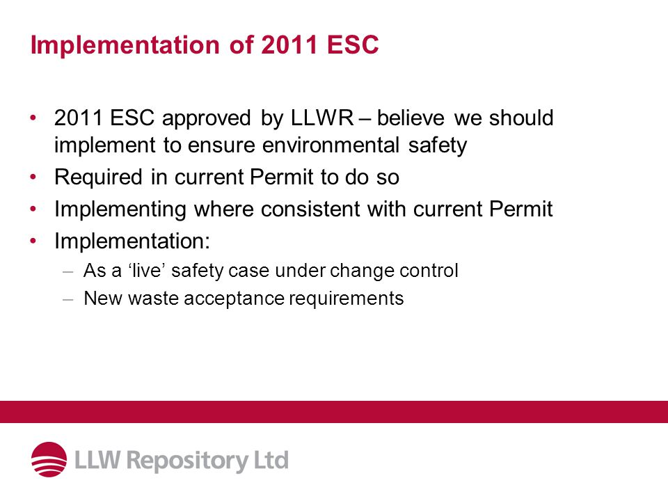 Implementation of 2011 ESC 2011 ESC approved by LLWR – believe we should implement to ensure environmental safety Required in current Permit to do so Implementing where consistent with current Permit Implementation: –As a 'live' safety case under change control –New waste acceptance requirements