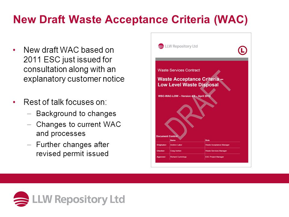 New Draft Waste Acceptance Criteria (WAC) New draft WAC based on 2011 ESC just issued for consultation along with an explanatory customer notice Rest of talk focuses on: –Background to changes –Changes to current WAC and processes –Further changes after revised permit issued