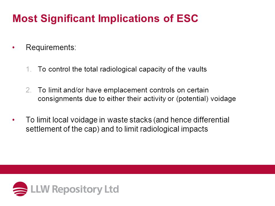 Most Significant Implications of ESC Requirements: 1.To control the total radiological capacity of the vaults 2.To limit and/or have emplacement controls on certain consignments due to either their activity or (potential) voidage To limit local voidage in waste stacks (and hence differential settlement of the cap) and to limit radiological impacts
