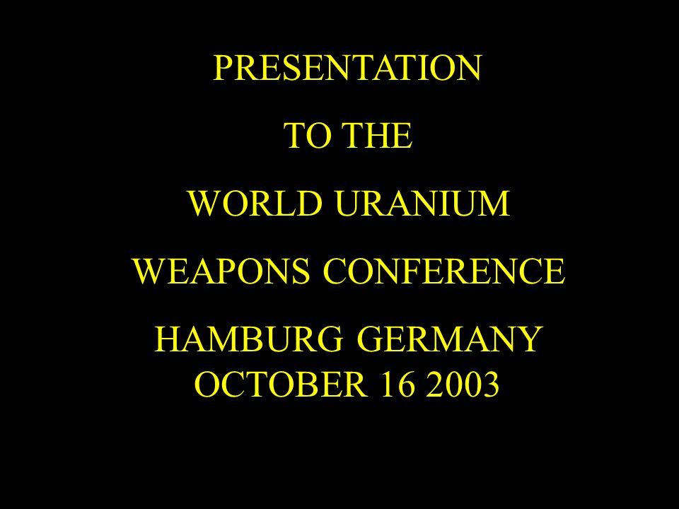 PRESENTATION TO THE WORLD URANIUM WEAPONS CONFERENCE HAMBURG GERMANY OCTOBER 16 2003