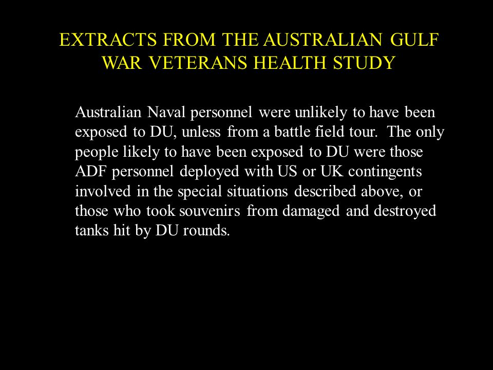 EXTRACTS FROM THE AUSTRALIAN GULF WAR VETERANS HEALTH STUDY Australian Naval personnel were unlikely to have been exposed to DU, unless from a battle field tour.