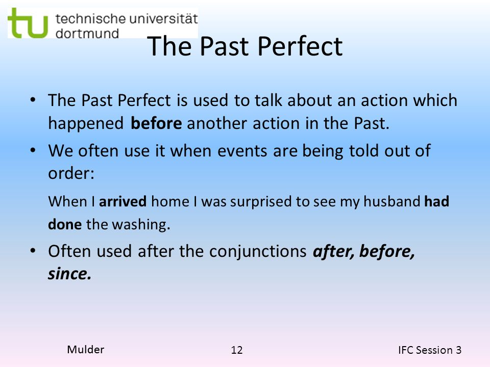 12 IFC Session 3 Mulder The Past Perfect The Past Perfect is used to talk about an action which happened before another action in the Past. We often u