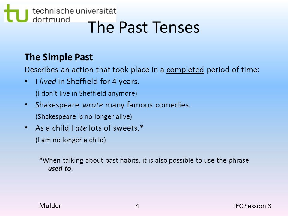 4 IFC Session 3 Mulder The Past Tenses The Simple Past Describes an action that took place in a completed period of time: I lived in Sheffield for 4 y