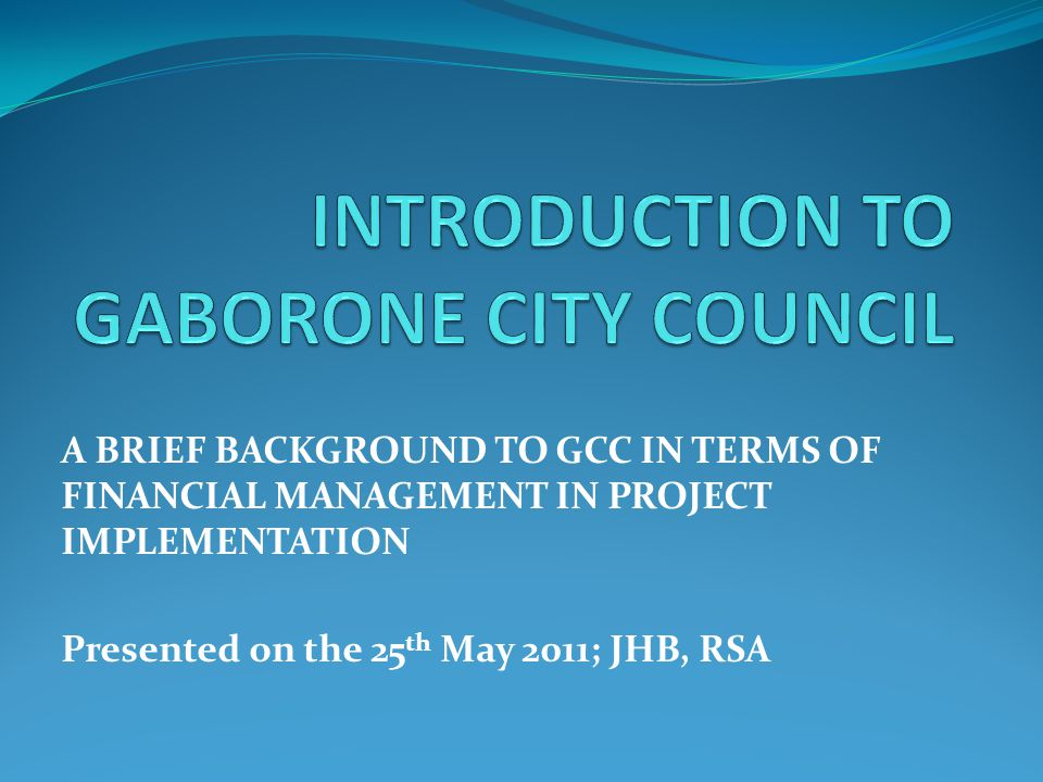 A BRIEF BACKGROUND TO GCC IN TERMS OF FINANCIAL MANAGEMENT IN PROJECT IMPLEMENTATION Presented on the 25 th May 2011; JHB, RSA