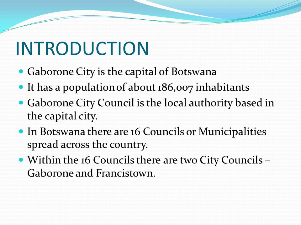 INTRODUCTION Gaborone City is the capital of Botswana It has a population of about 186,007 inhabitants Gaborone City Council is the local authority based in the capital city.