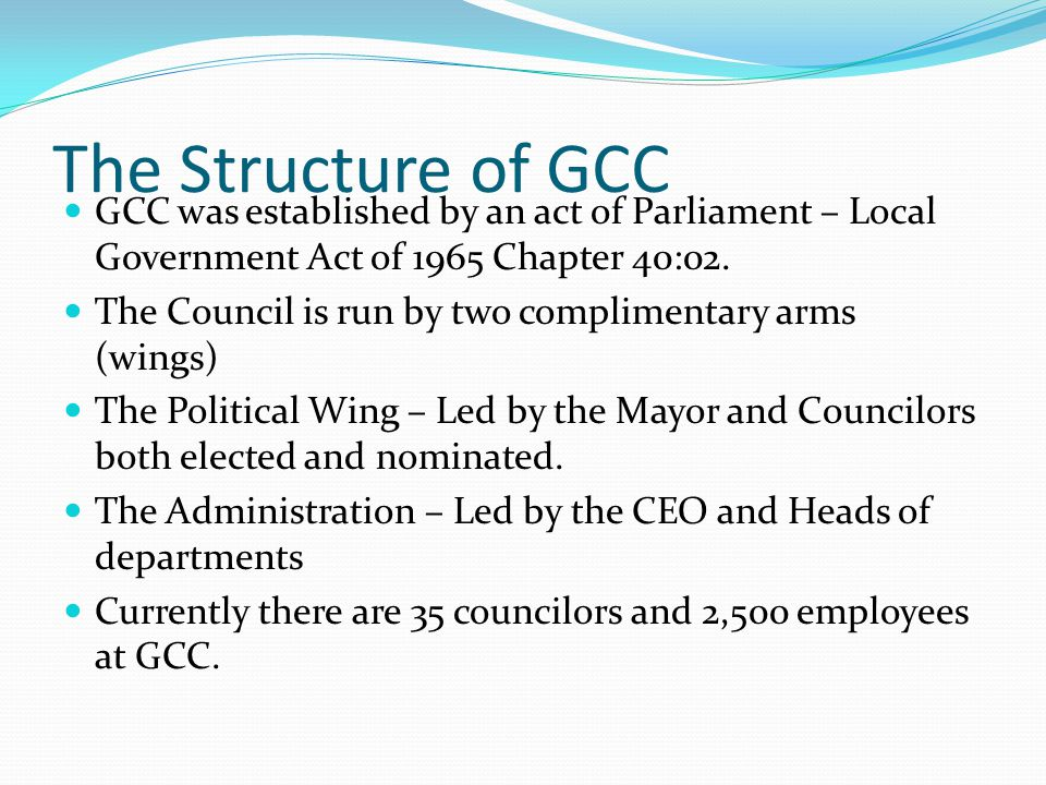 The Structure of GCC GCC was established by an act of Parliament – Local Government Act of 1965 Chapter 40:02.