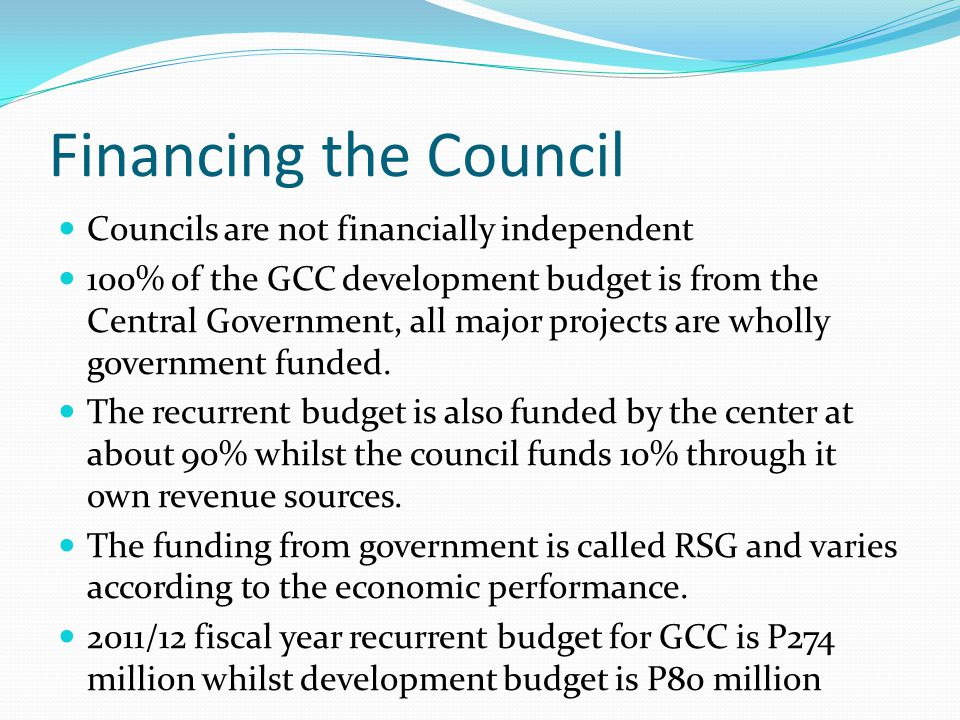 Financing the Council Councils are not financially independent 100% of the GCC development budget is from the Central Government, all major projects a