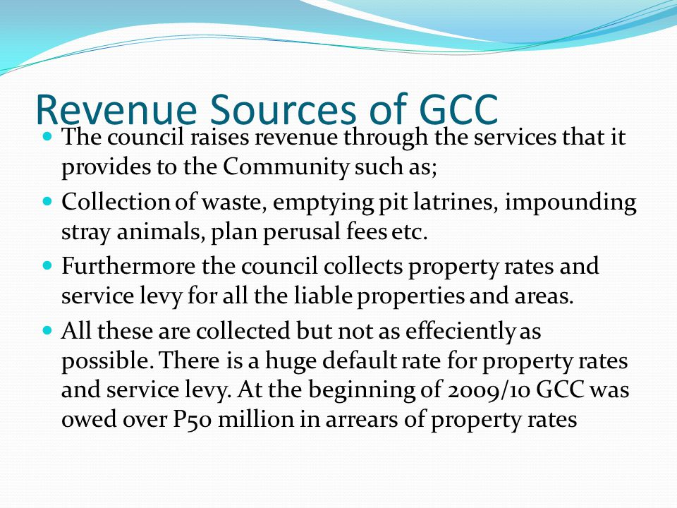 Revenue Sources of GCC The council raises revenue through the services that it provides to the Community such as; Collection of waste, emptying pit latrines, impounding stray animals, plan perusal fees etc.