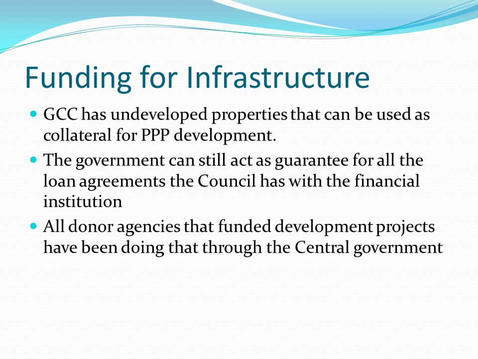 Funding for Infrastructure GCC has undeveloped properties that can be used as collateral for PPP development. The government can still act as guarante