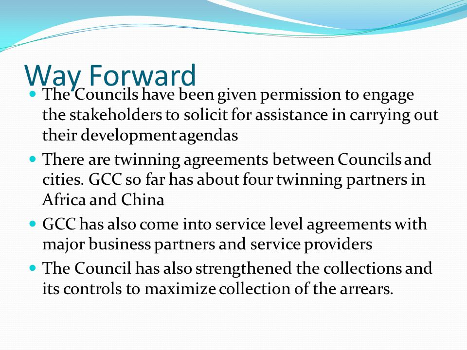 Way Forward The Councils have been given permission to engage the stakeholders to solicit for assistance in carrying out their development agendas The