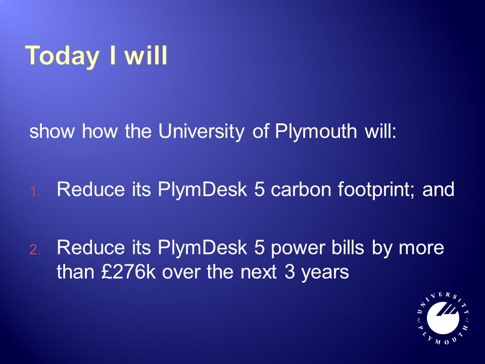 show how the University of Plymouth will: 1. Reduce its PlymDesk 5 carbon footprint; and 2. Reduce its PlymDesk 5 power bills by more than £276k over