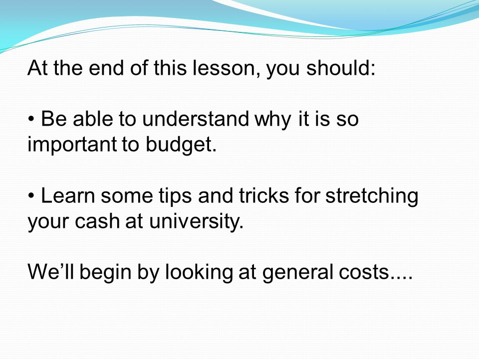 At the end of this lesson, you should: Be able to understand why it is so important to budget.
