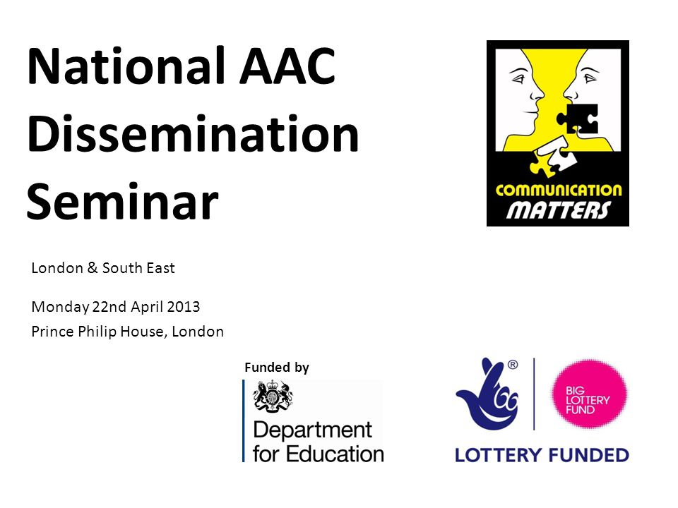 National AAC Dissemination Seminar Monday 22nd April 2013 Prince Philip House, London Funded by London & South East