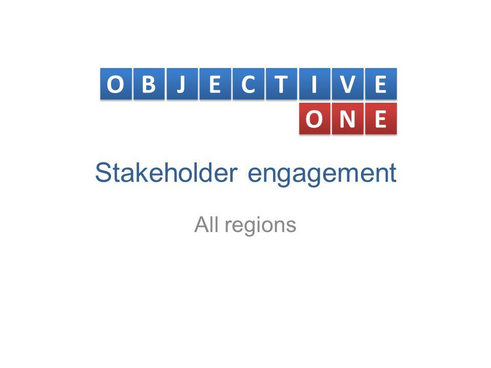 Stakeholder engagement All regions O O B B J J E E C C T T I I V V E E O O N N E E