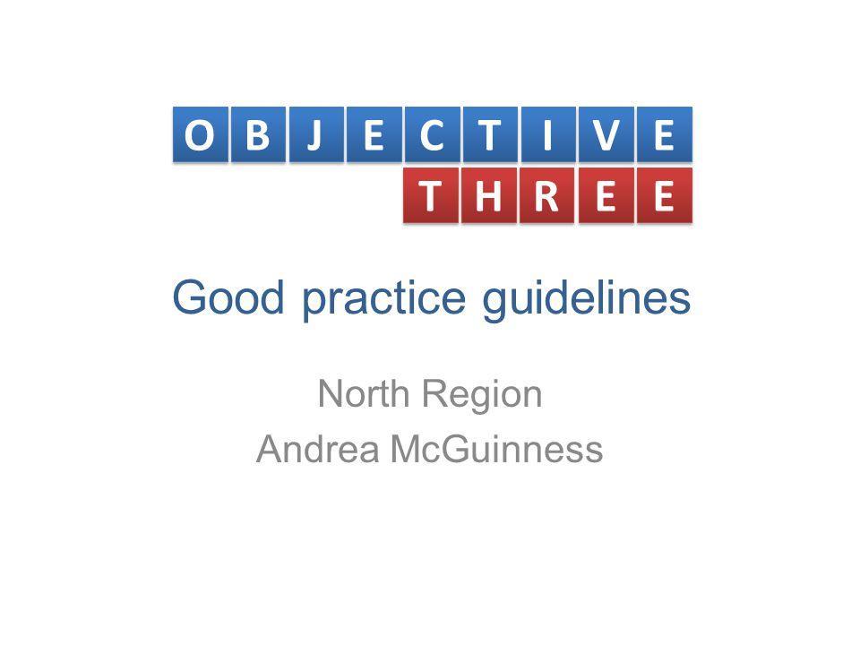 Good practice guidelines North Region Andrea McGuinness O O B B J J E E C C T T I I V V E E T T H H R R E E E E