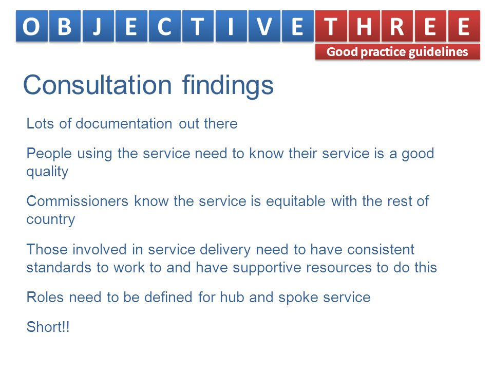 Consultation findings Lots of documentation out there People using the service need to know their service is a good quality Commissioners know the service is equitable with the rest of country Those involved in service delivery need to have consistent standards to work to and have supportive resources to do this Roles need to be defined for hub and spoke service Short!.