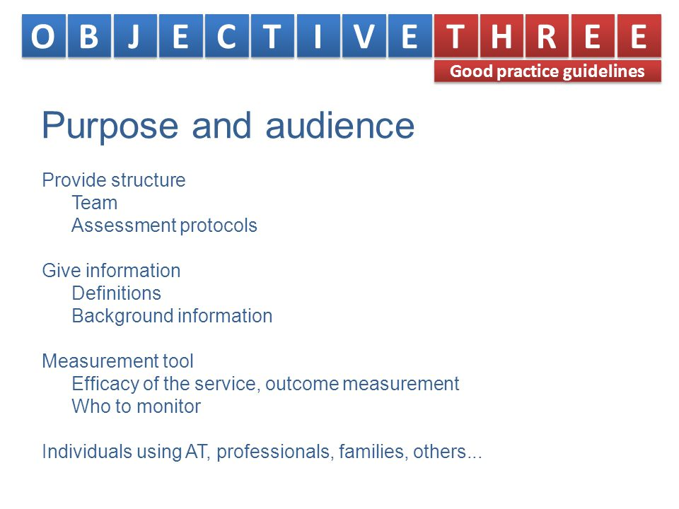 Purpose and audience Provide structure Team Assessment protocols Give information Definitions Background information Measurement tool Efficacy of the service, outcome measurement Who to monitor Individuals using AT, professionals, families, others...